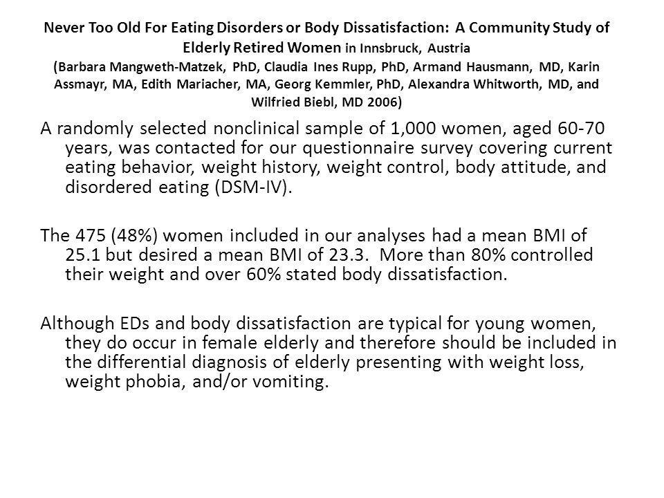Never Too Old For Eating Disorders or Body Dissatisfaction: A Community Study of Elderly Retired Women in Innsbruck, Austria (Barbara Mangweth-Matzek, PhD, Claudia Ines Rupp, PhD, Armand Hausmann, MD, Karin Assmayr, MA, Edith Mariacher, MA, Georg Kemmler, PhD, Alexandra Whitworth, MD, and Wilfried Biebl, MD 2006)
