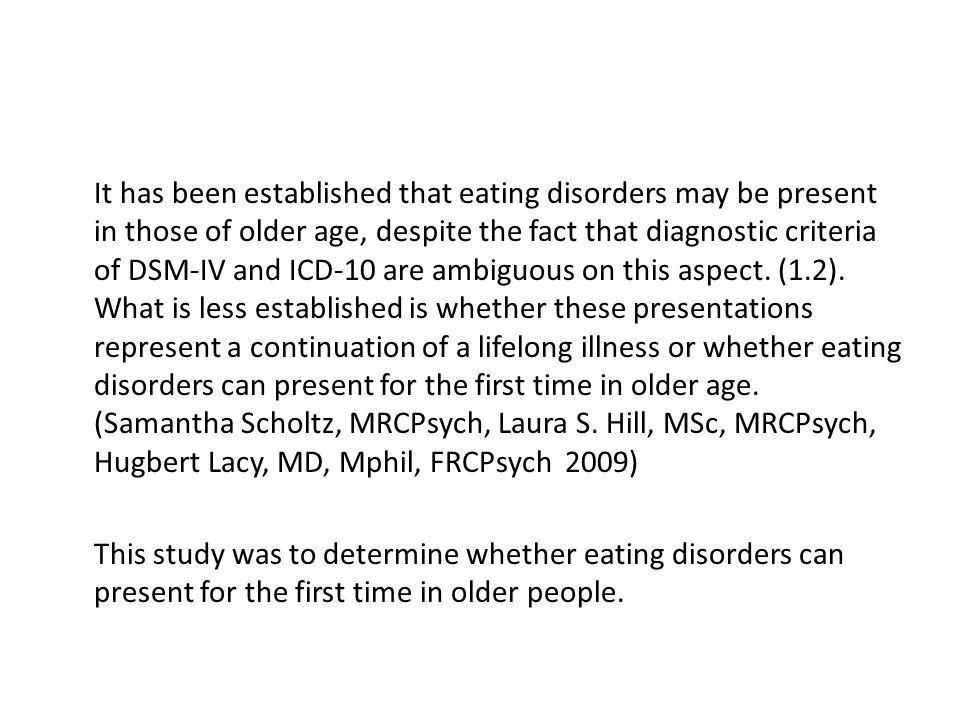 It has been established that eating disorders may be present in those of older age, despite the fact that diagnostic criteria of DSM-IV and ICD-10 are ambiguous on this aspect. (1.2). What is less established is whether these presentations represent a continuation of a lifelong illness or whether eating disorders can present for the first time in older age. (Samantha Scholtz, MRCPsych, Laura S. Hill, MSc, MRCPsych, Hugbert Lacy, MD, Mphil, FRCPsych 2009)