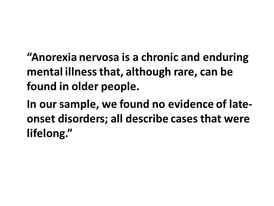 Anorexia nervosa is a chronic and enduring mental illness that, although rare, can be found in older people.