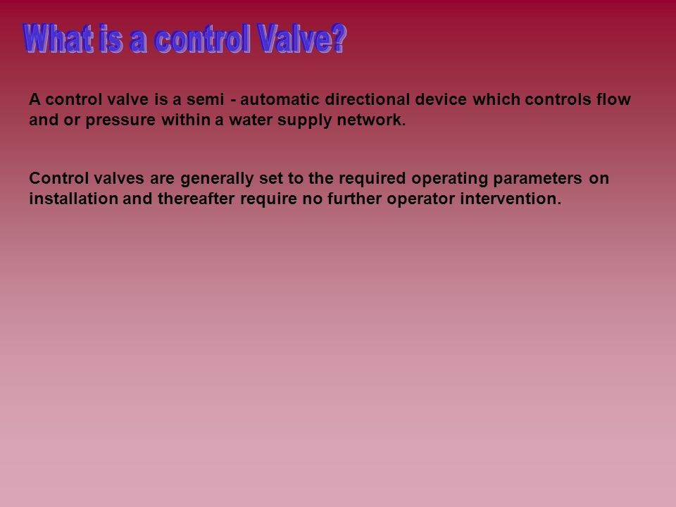 What is a control Valve A control valve is a semi - automatic directional device which controls flow and or pressure within a water supply network.