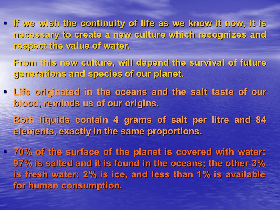 If we wish the continuity of life as we know it now, it is necessary to create a new culture which recognizes and respect the value of water.