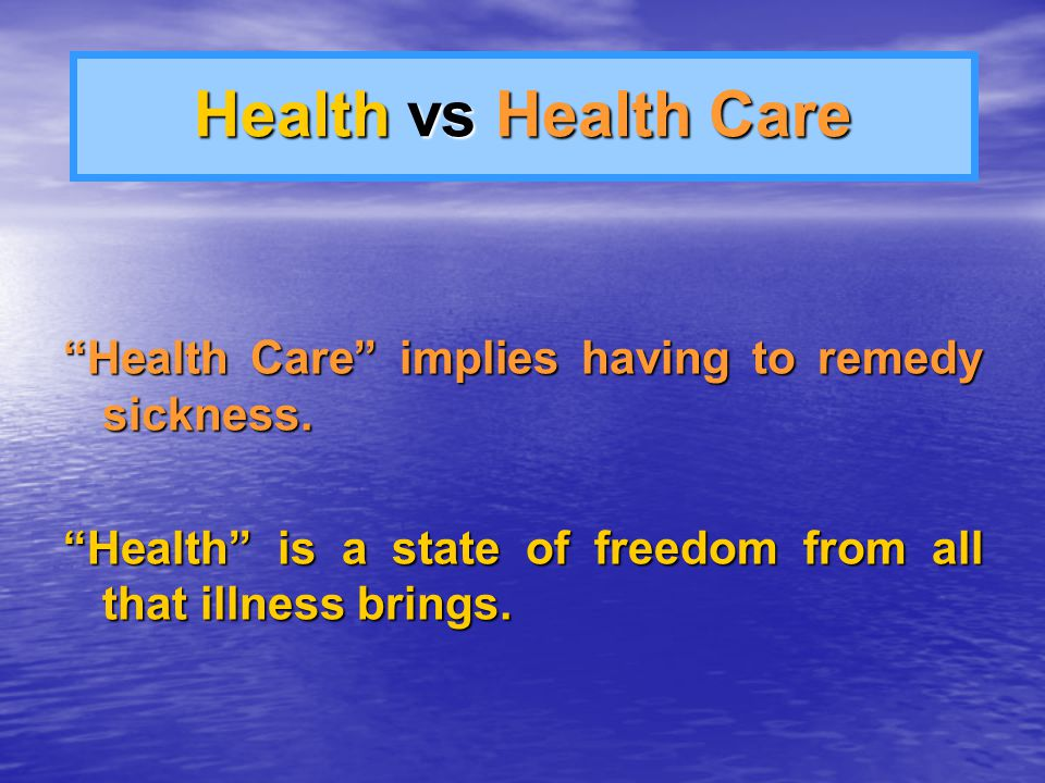 Health vs Health Care Health Care implies having to remedy sickness.