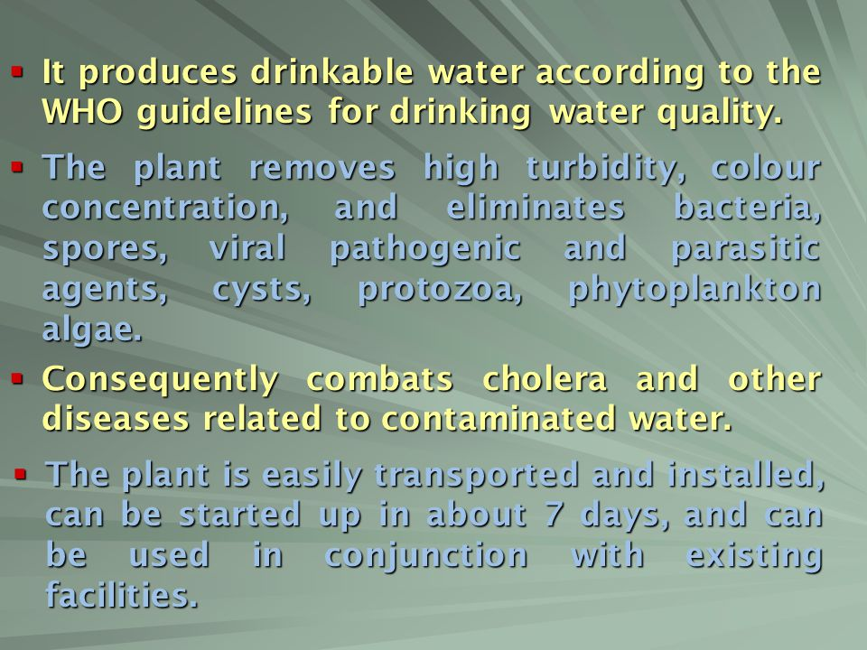 It produces drinkable water according to the WHO guidelines for drinking water quality.