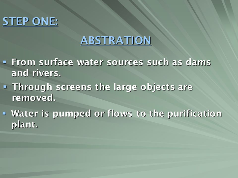STEP ONE: ABSTRATION. From surface water sources such as dams and rivers. Through screens the large objects are removed.