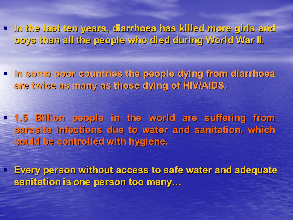 In the last ten years, diarrhoea has killed more girls and boys than all the people who died during World War II.