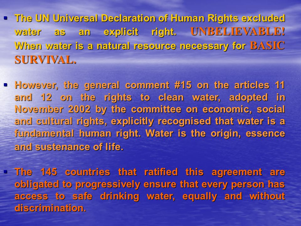 The UN Universal Declaration of Human Rights excluded water as an explicit right. UNBELIEVABLE! When water is a natural resource necessary for BASIC SURVIVAL.