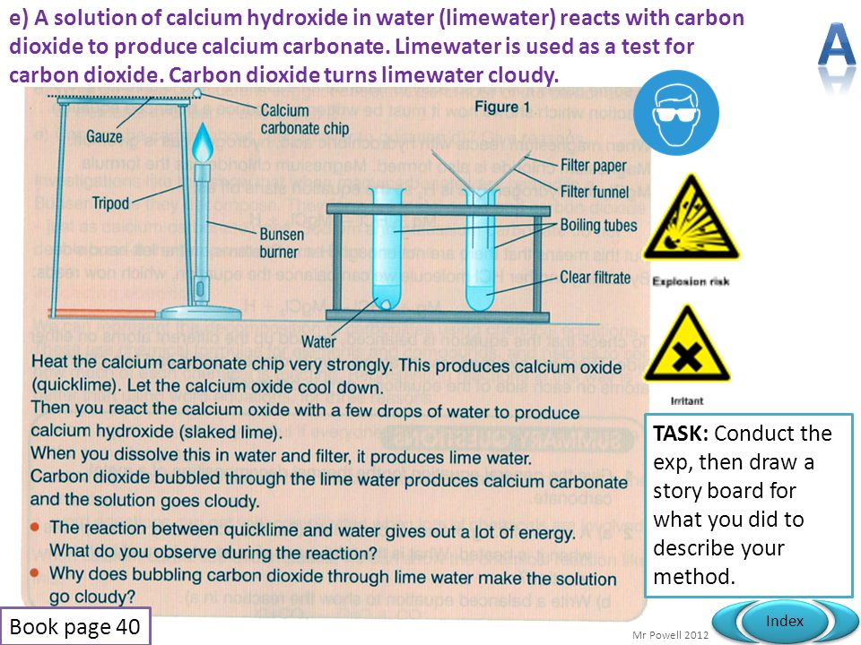 e) A solution of calcium hydroxide in water (limewater) reacts with carbon dioxide to produce calcium carbonate. Limewater is used as a test for carbon dioxide. Carbon dioxide turns limewater cloudy.