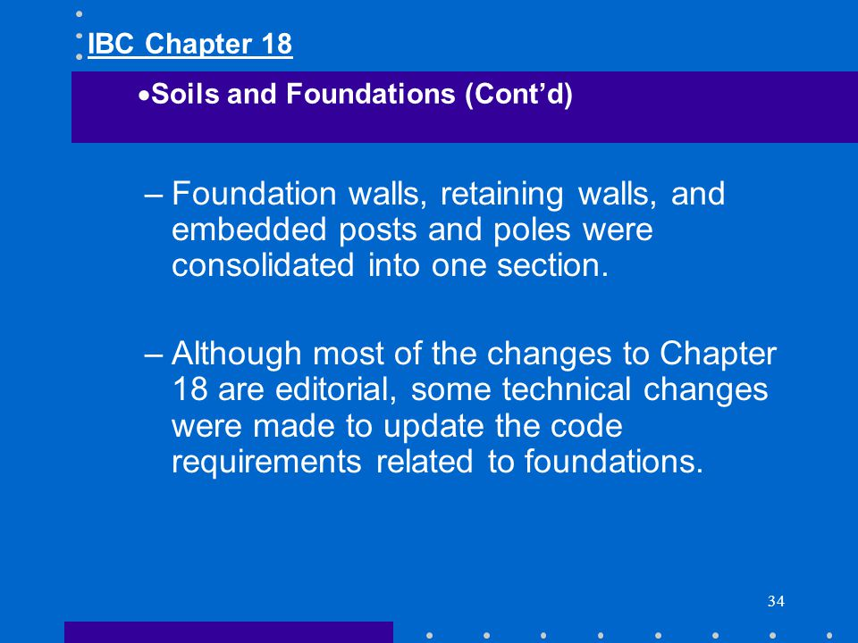 IBC Chapter 18 Soils and Foundations (Cont'd) Foundation walls, retaining walls, and embedded posts and poles were consolidated into one section.