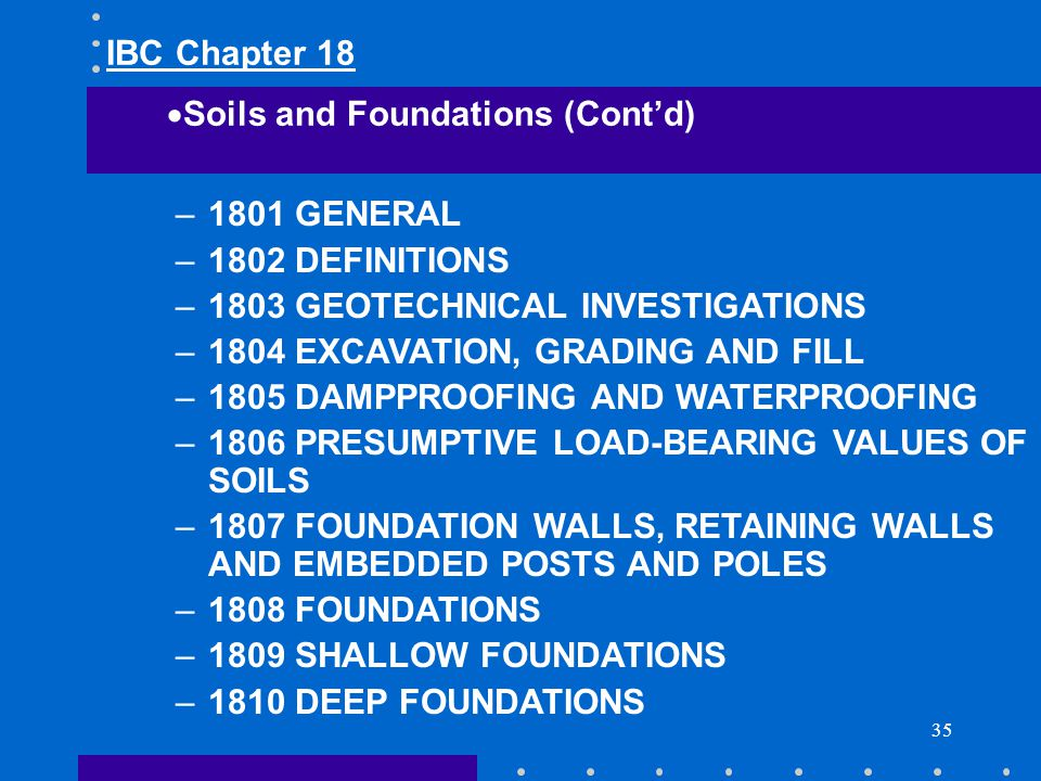 IBC Chapter 18 Soils and Foundations (Cont'd) 1801 GENERAL. 1802 DEFINITIONS. 1803 GEOTECHNICAL INVESTIGATIONS.