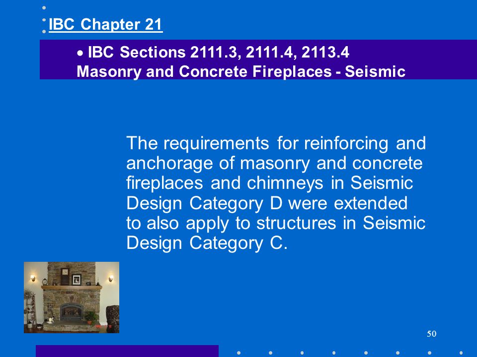 IBC Chapter 21 IBC Sections 2111.3, 2111.4, 2113.4. Masonry and Concrete Fireplaces - Seismic.