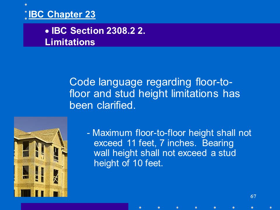 IBC Chapter 23 IBC Section 2308.2 2. Limitations. Code language regarding floor-to-floor and stud height limitations has been clarified.