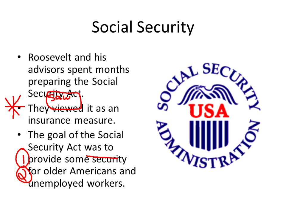 Social Security Roosevelt and his advisors spent months preparing the Social Security Act. They viewed it as an insurance measure.