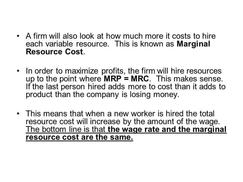 A firm will also look at how much more it costs to hire each variable resource. This is known as Marginal Resource Cost.