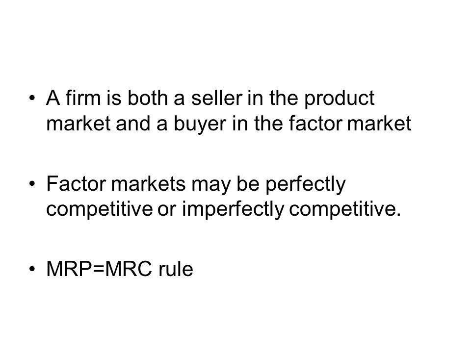 A firm is both a seller in the product market and a buyer in the factor market