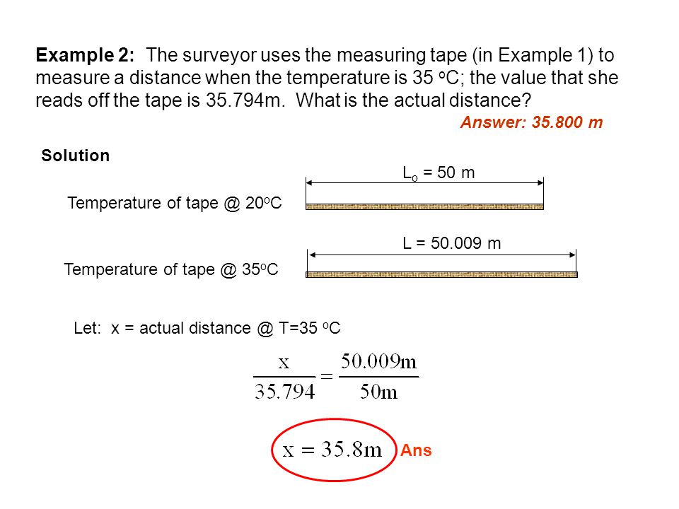 Example 2: The surveyor uses the measuring tape (in Example 1) to measure a distance when the temperature is 35 oC; the value that she reads off the tape is 35.794m. What is the actual distance