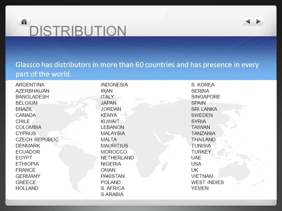 DISTRIBUTION Glassco has distributors in more than 60 countries and has presence in every part of the world.
