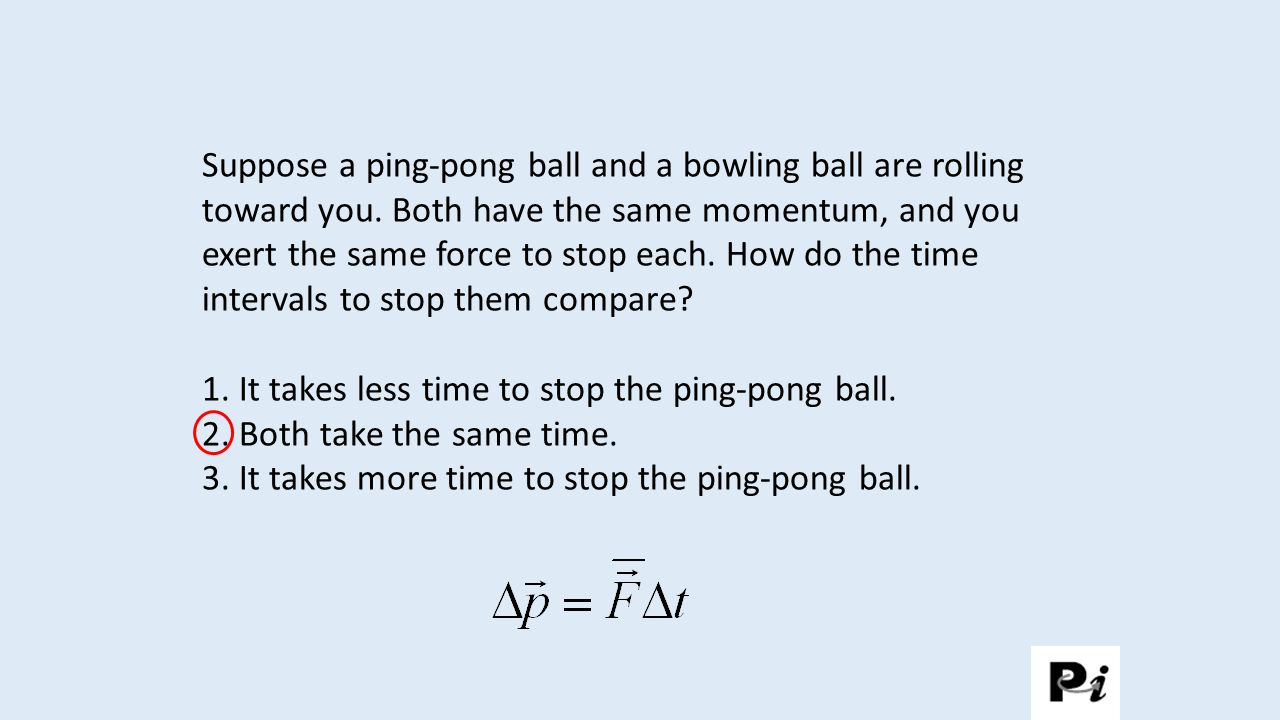 1. It takes less time to stop the ping-pong ball.