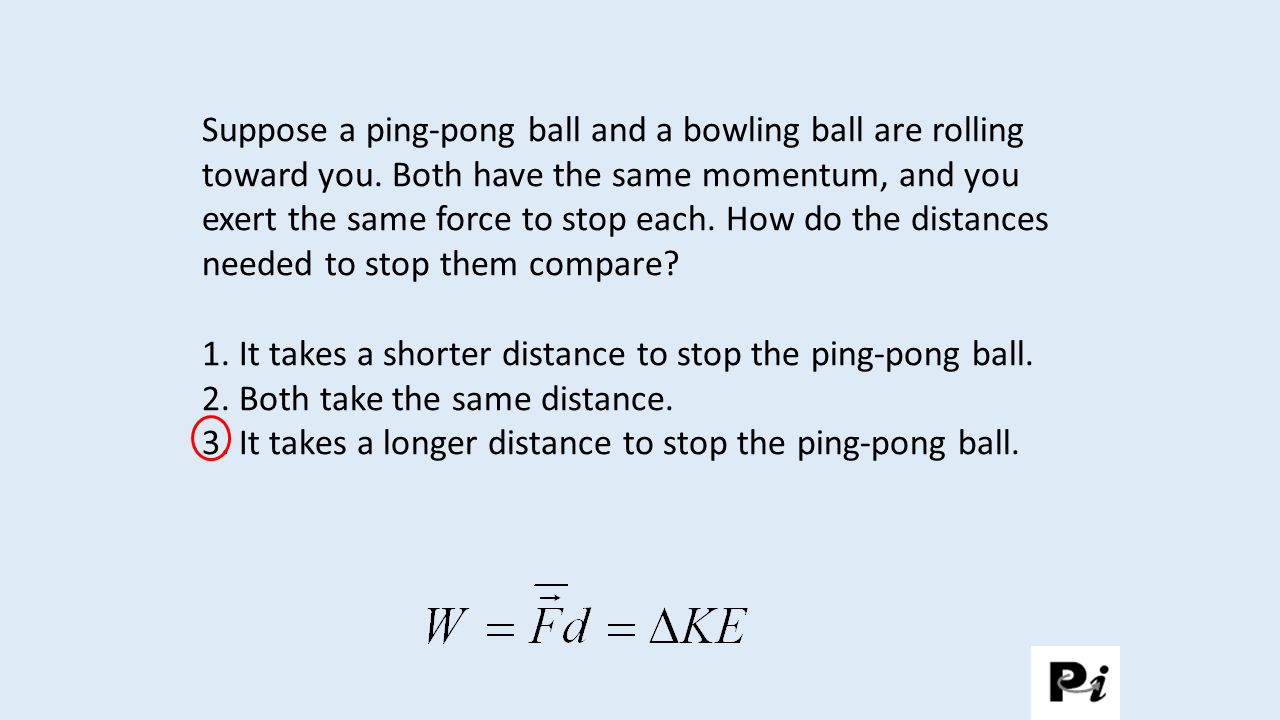 1. It takes a shorter distance to stop the ping-pong ball.