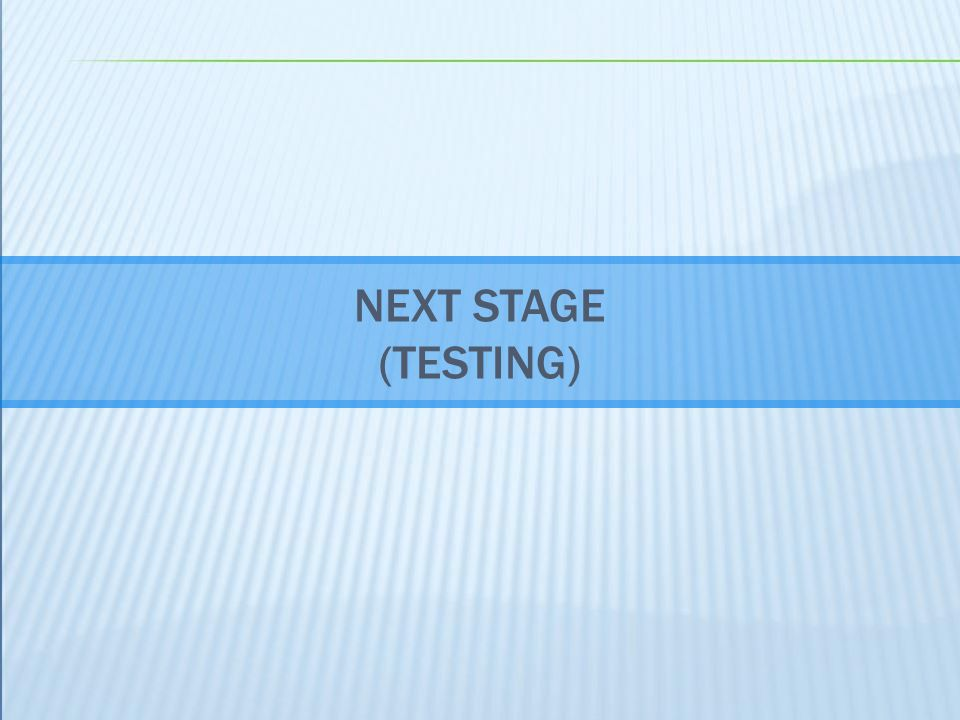 NEXT STAGE (TESTING)