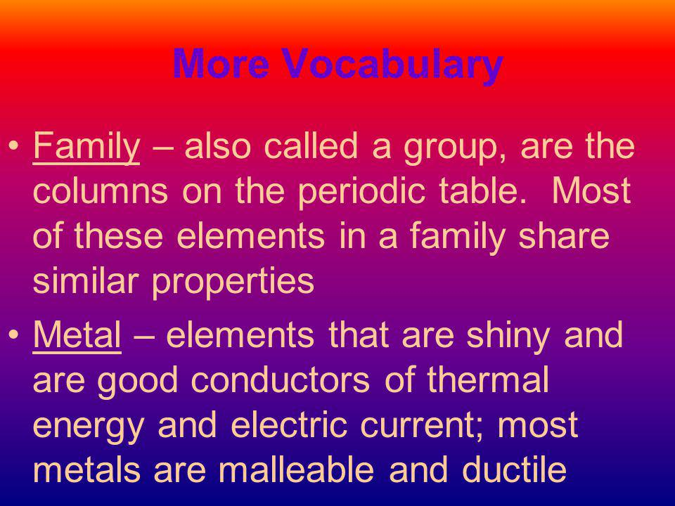 More Vocabulary Family – also called a group, are the columns on the periodic table. Most of these elements in a family share similar properties.