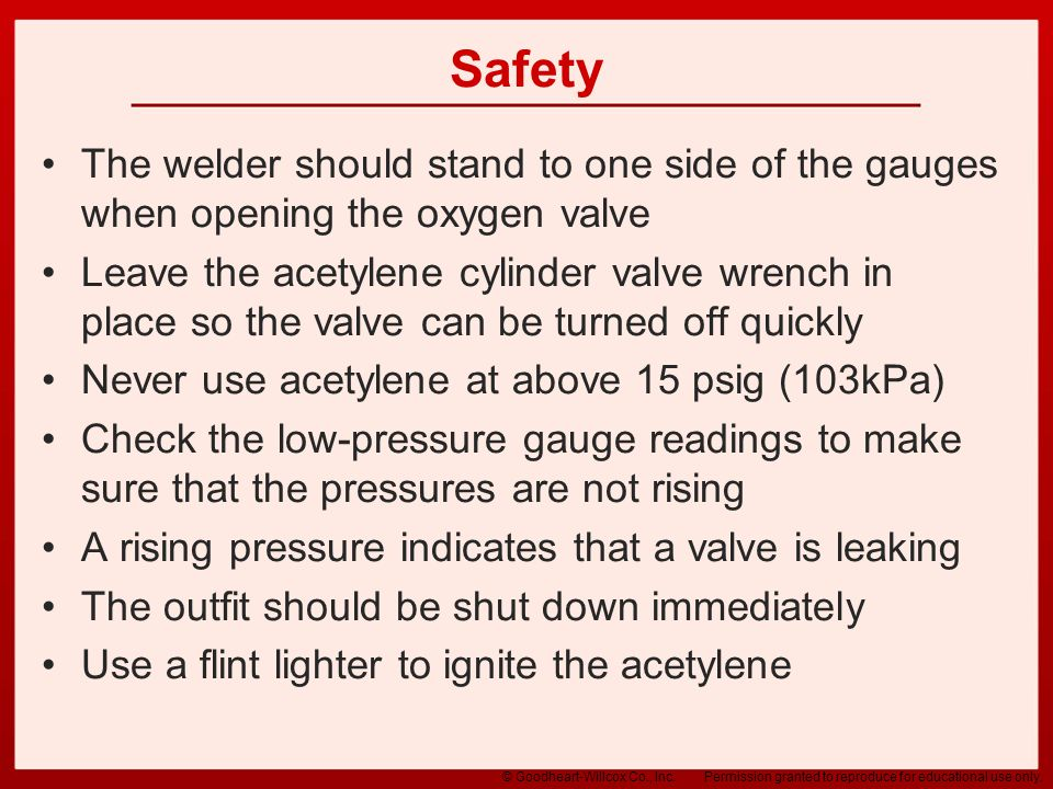 Safety The welder should stand to one side of the gauges when opening the oxygen valve.