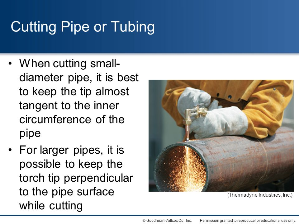 Cutting Pipe or Tubing When cutting small-diameter pipe, it is best to keep the tip almost tangent to the inner circumference of the pipe.
