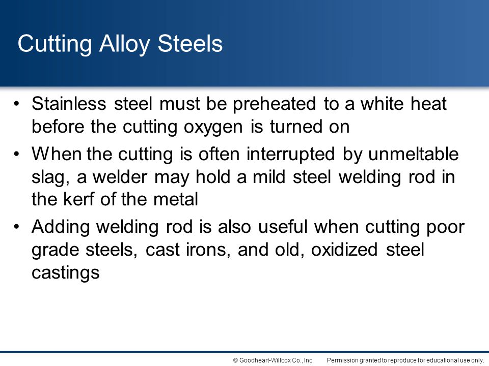 Cutting Alloy Steels Stainless steel must be preheated to a white heat before the cutting oxygen is turned on.