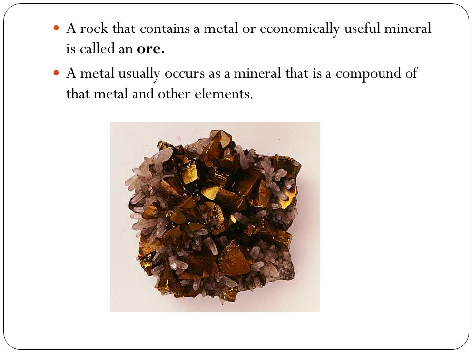 A rock that contains a metal or economically useful mineral is called an ore.