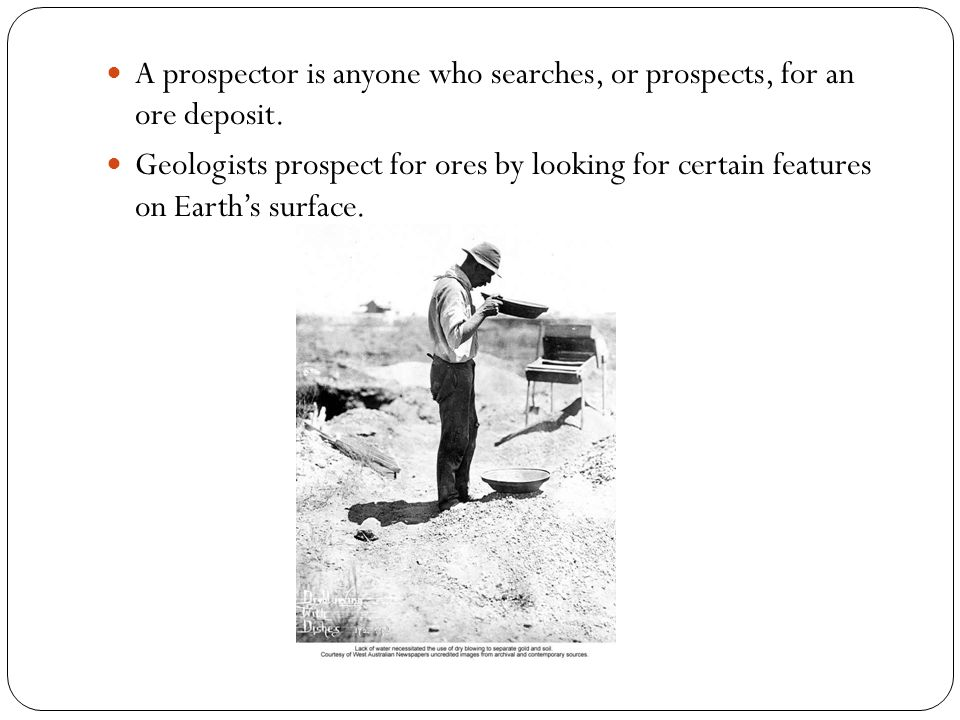 A prospector is anyone who searches, or prospects, for an ore deposit.