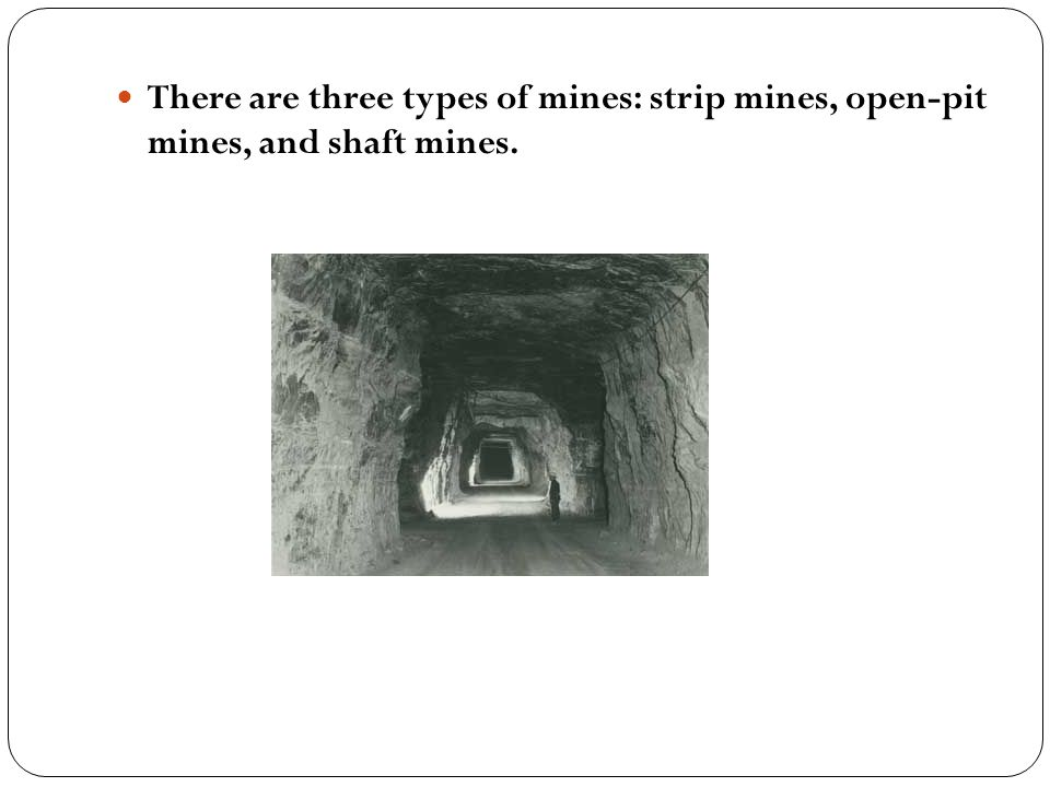 There are three types of mines: strip mines, open-pit mines, and shaft mines.