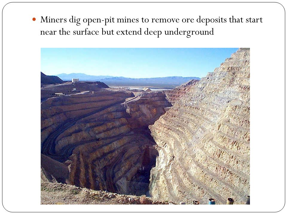 Miners dig open-pit mines to remove ore deposits that start near the surface but extend deep underground