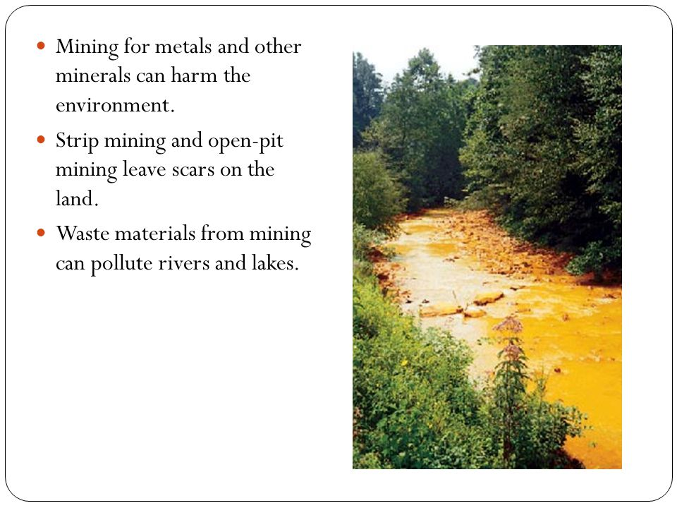 Mining for metals and other minerals can harm the environment.