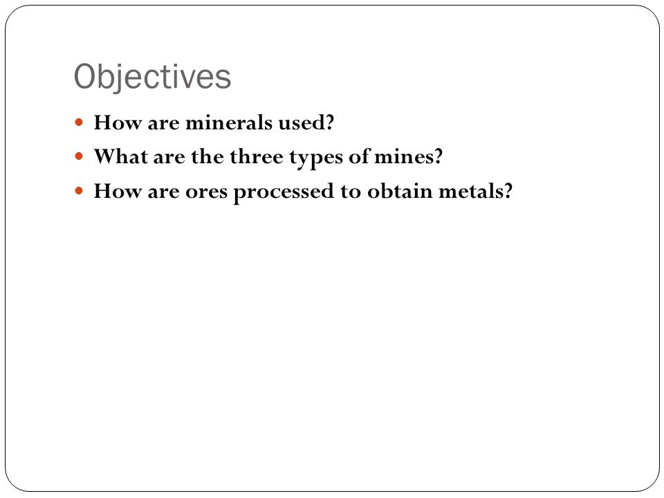 Objectives How are minerals used What are the three types of mines