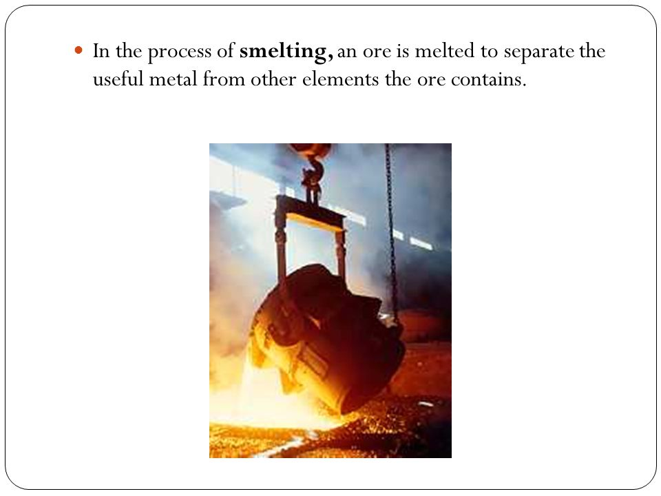 In the process of smelting, an ore is melted to separate the useful metal from other elements the ore contains.