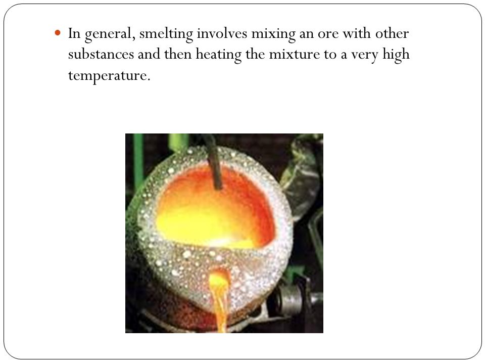 In general, smelting involves mixing an ore with other substances and then heating the mixture to a very high temperature.