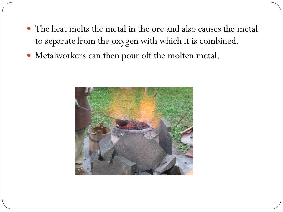 The heat melts the metal in the ore and also causes the metal to separate from the oxygen with which it is combined.