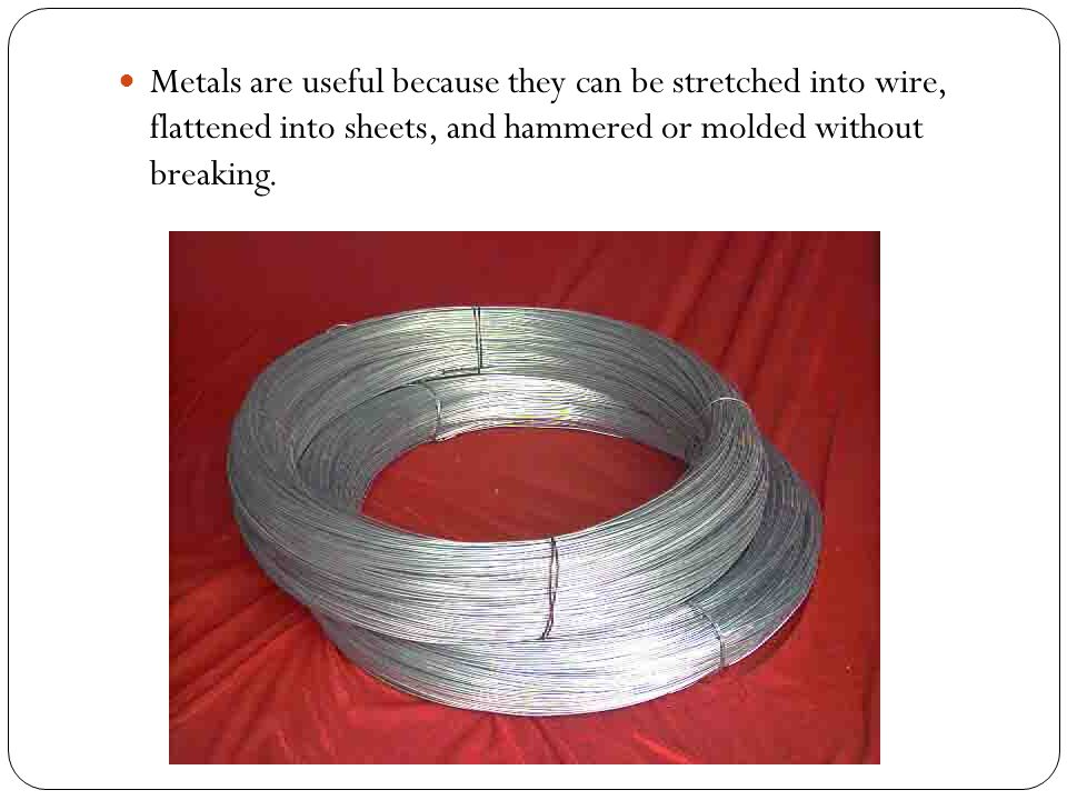 Metals are useful because they can be stretched into wire, flattened into sheets, and hammered or molded without breaking.