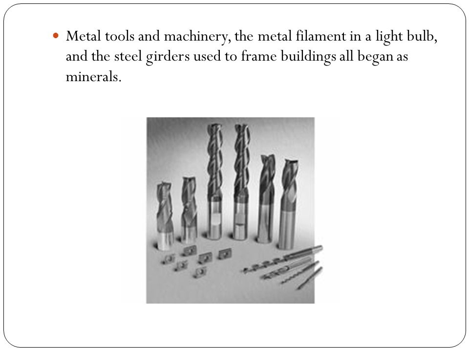 Metal tools and machinery, the metal filament in a light bulb, and the steel girders used to frame buildings all began as minerals.