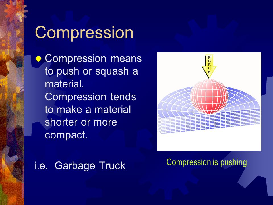 Compression Compression means to push or squash a material. Compression tends to make a material shorter or more compact.