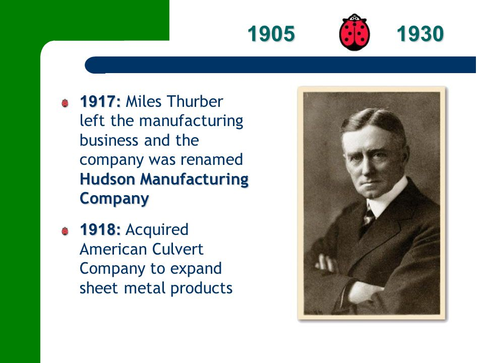 1905 1930 1917: Miles Thurber left the manufacturing business and the company was renamed Hudson Manufacturing Company.
