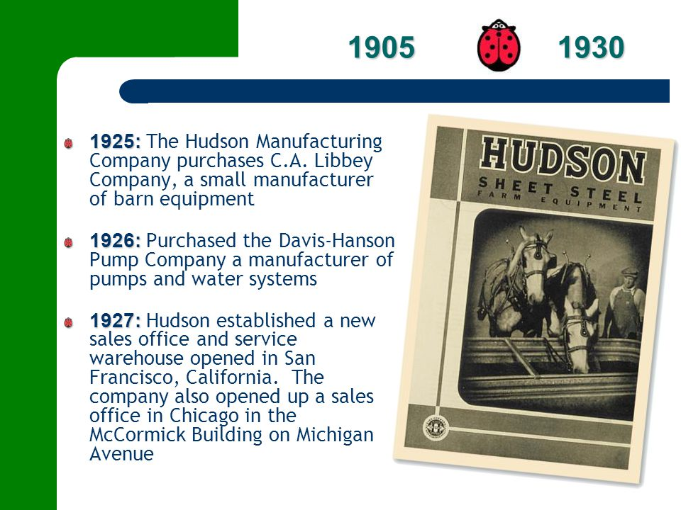 1905 1930 1925: The Hudson Manufacturing Company purchases C.A. Libbey Company, a small manufacturer of barn equipment.