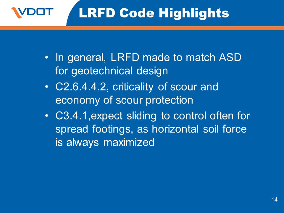 LRFD Code Highlights In general, LRFD made to match ASD for geotechnical design. C , criticality of scour and economy of scour protection.
