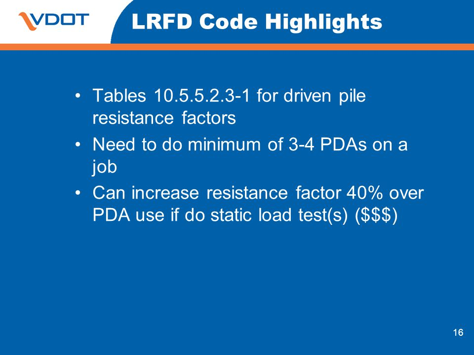 LRFD Code Highlights Tables for driven pile resistance factors. Need to do minimum of 3-4 PDAs on a job.