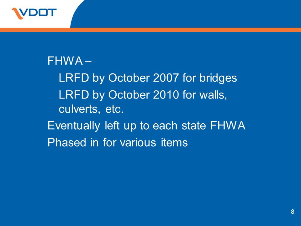 FHWA – LRFD by October 2007 for bridges LRFD by October 2010 for walls, culverts, etc.