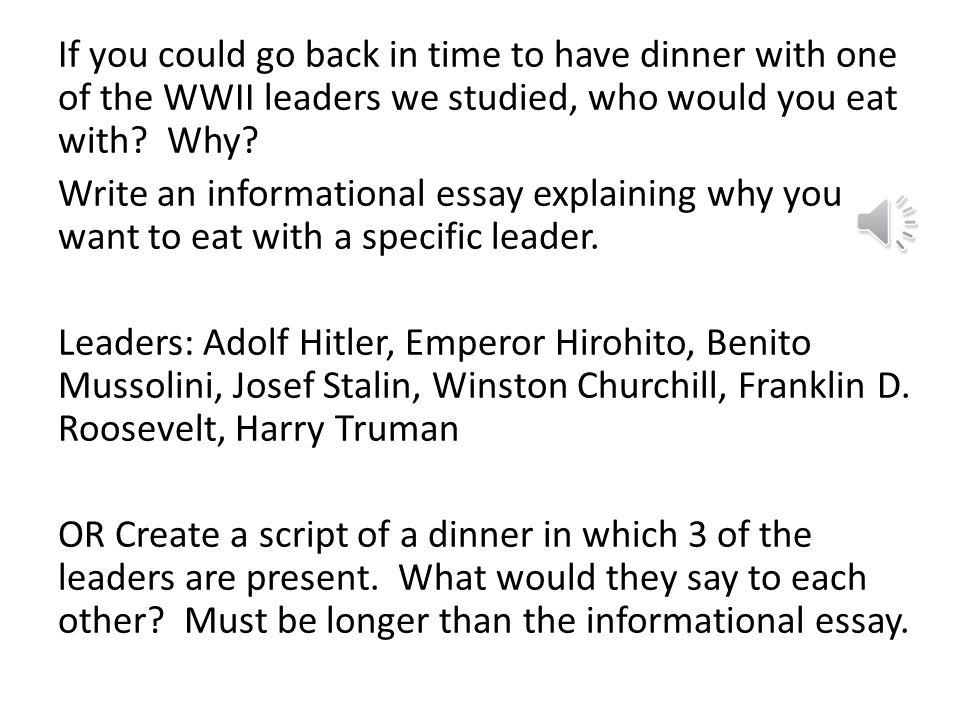 If you could go back in time to have dinner with one of the WWII leaders we studied, who would you eat with.