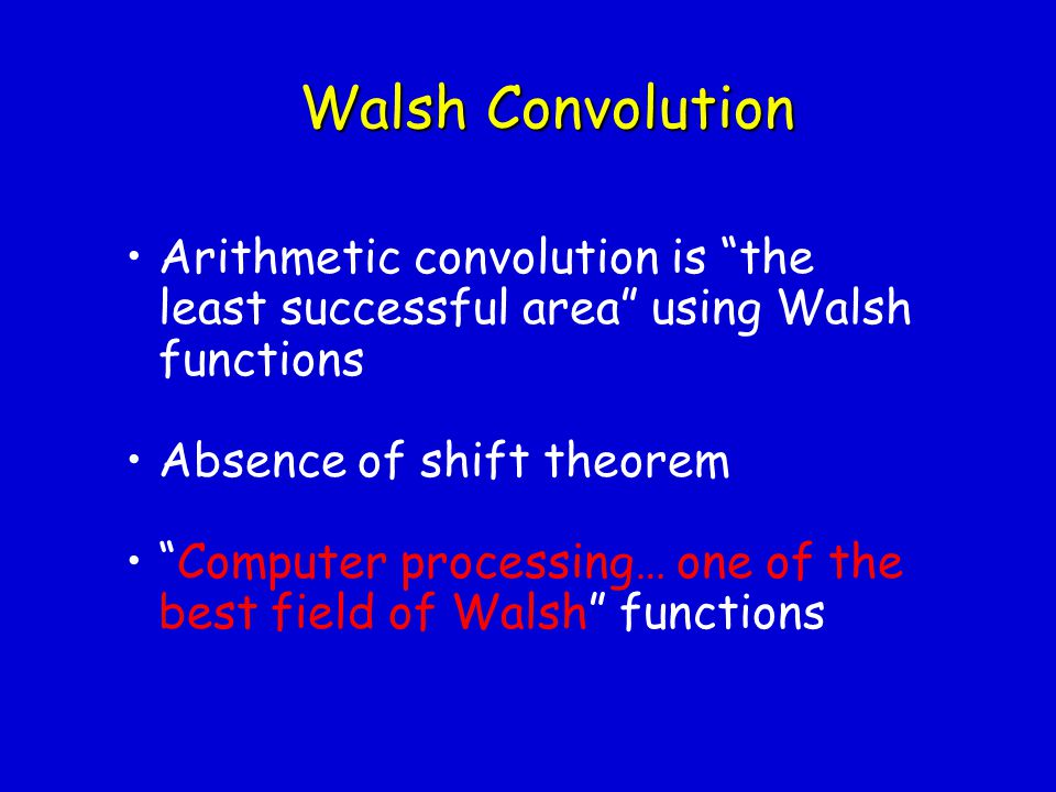 Walsh Convolution Arithmetic convolution is the least successful area using Walsh functions. Absence of shift theorem.
