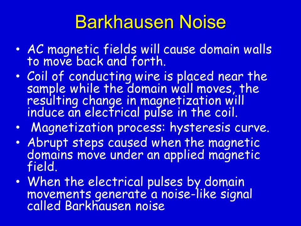 Barkhausen Noise AC magnetic fields will cause domain walls to move back and forth.