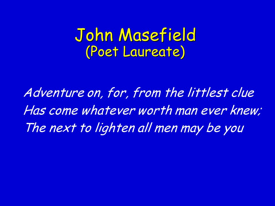 John Masefield (Poet Laureate) Has come whatever worth man ever knew;