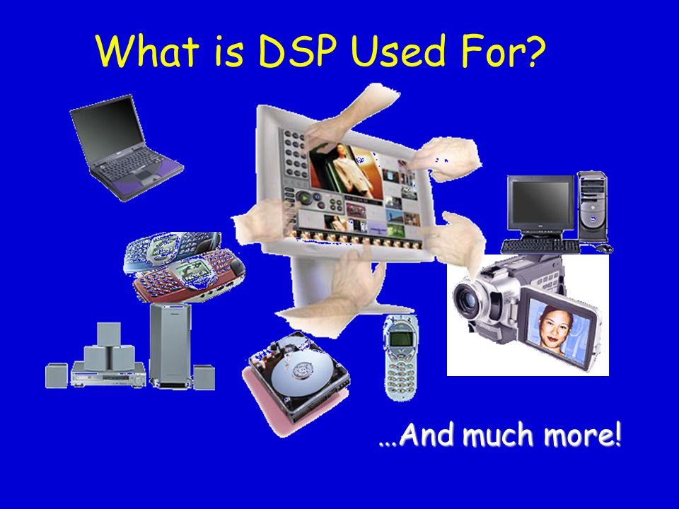 What is DSP Used For …And much more!