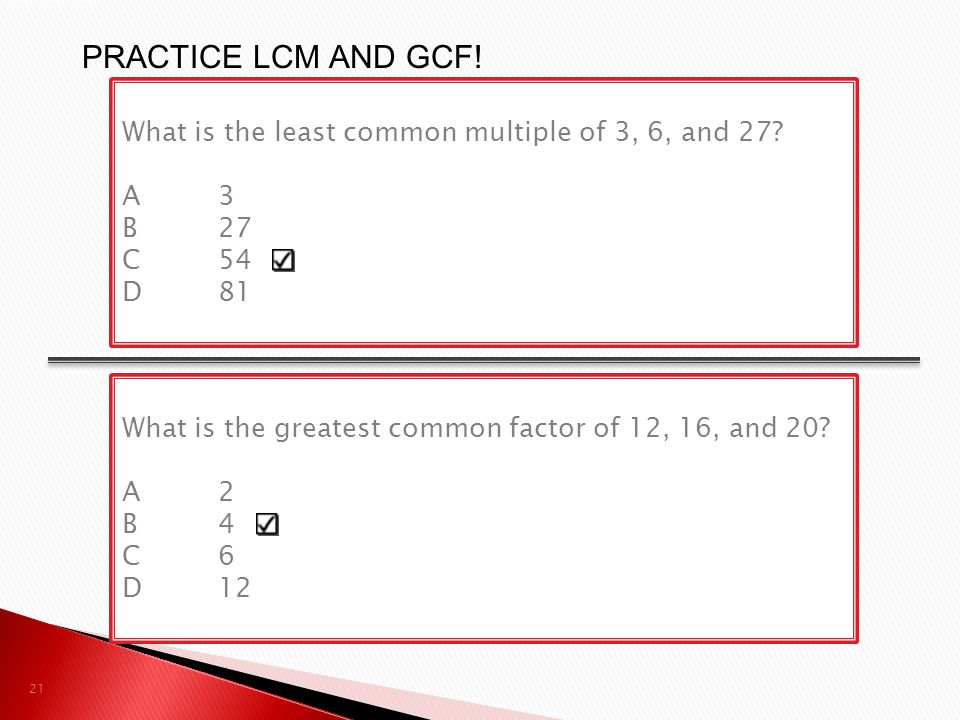 PRACTICE LCM AND GCF! What is the least common multiple of 3, 6, and 27 A 3. B 27. C 54. D 81.